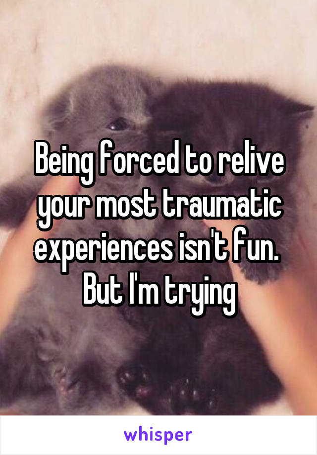Being forced to relive your most traumatic experiences isn't fun.  But I'm trying