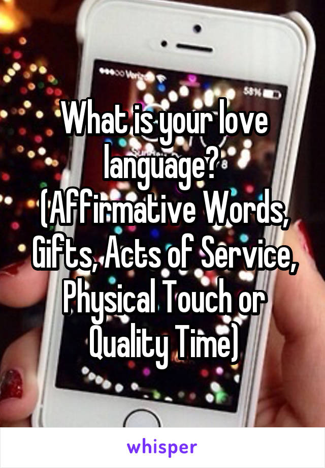 What is your love language?  (Affirmative Words, Gifts, Acts of Service, Physical Touch or Quality Time)