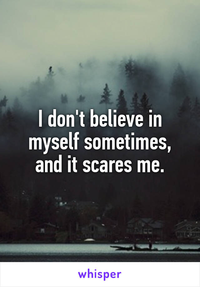 I don't believe in myself sometimes, and it scares me.