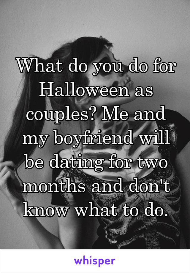What do you do for Halloween as couples? Me and my boyfriend will be dating for two months and don't know what to do.