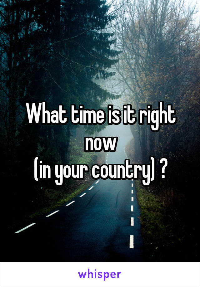 What time is it right now  (in your country) ?