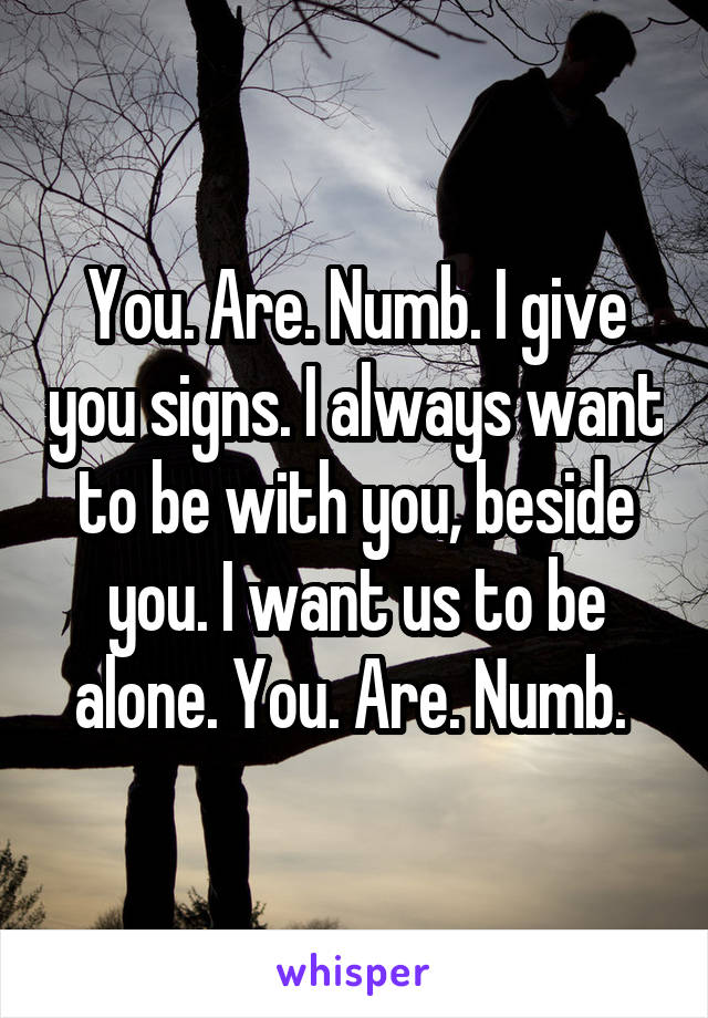 You. Are. Numb. I give you signs. I always want to be with you, beside you. I want us to be alone. You. Are. Numb.