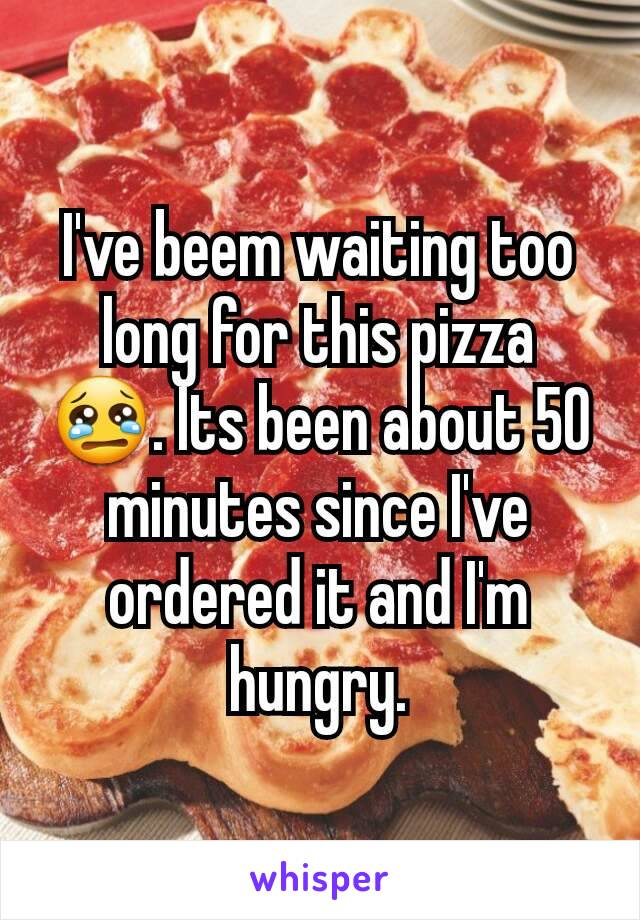 I've beem waiting too long for this pizza 😢. Its been about 50 minutes since I've ordered it and I'm hungry.