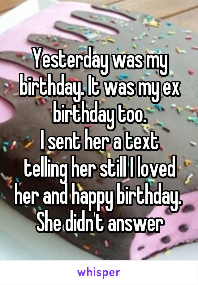 Yesterday was my birthday. It was my ex birthday too. I sent her a text telling her still I loved her and happy birthday.  She didn't answer