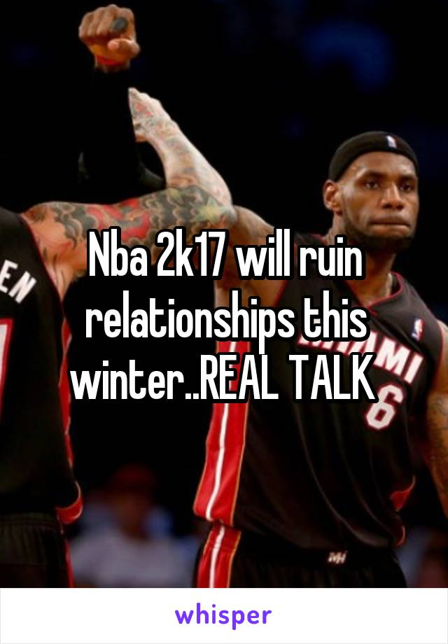 Nba 2k17 will ruin relationships this winter..REAL TALK