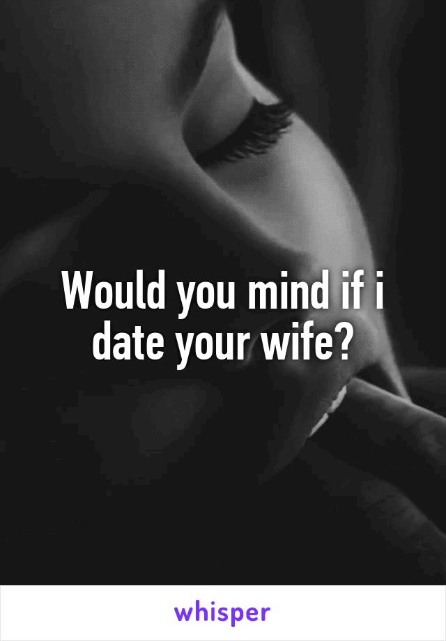 Would you mind if i date your wife?