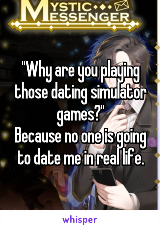 """""""Why are you playing those dating simulator games?"""" Because no one is going to date me in real life."""