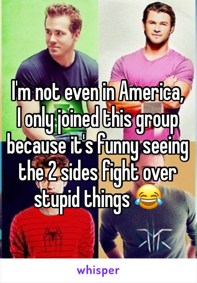 I'm not even in America, I only joined this group because it's funny seeing the 2 sides fight over stupid things 😂