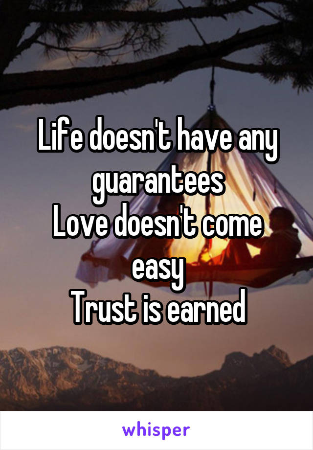 Life doesn't have any guarantees Love doesn't come easy Trust is earned