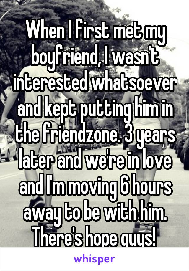 When I first met my boyfriend, I wasn't interested whatsoever and kept putting him in the friendzone. 3 years later and we're in love and I'm moving 6 hours away to be with him. There's hope guys!