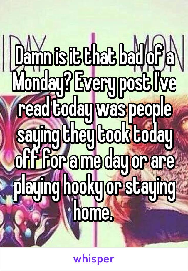 Damn is it that bad of a Monday? Every post I've read today was people saying they took today off for a me day or are playing hooky or staying home.