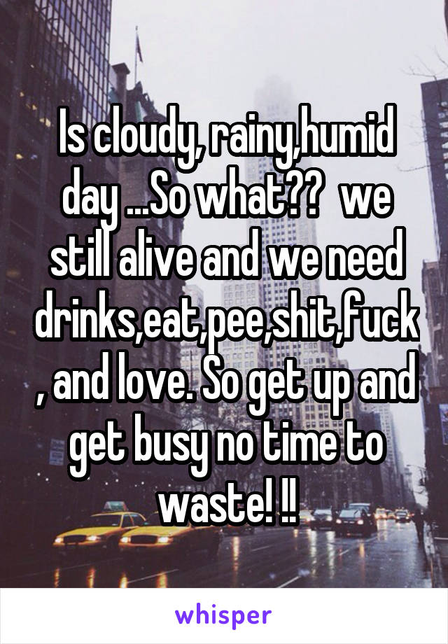 Is cloudy, rainy,humid day ...So what??  we still alive and we need drinks,eat,pee,shit,fuck, and love. So get up and get busy no time to waste! !!