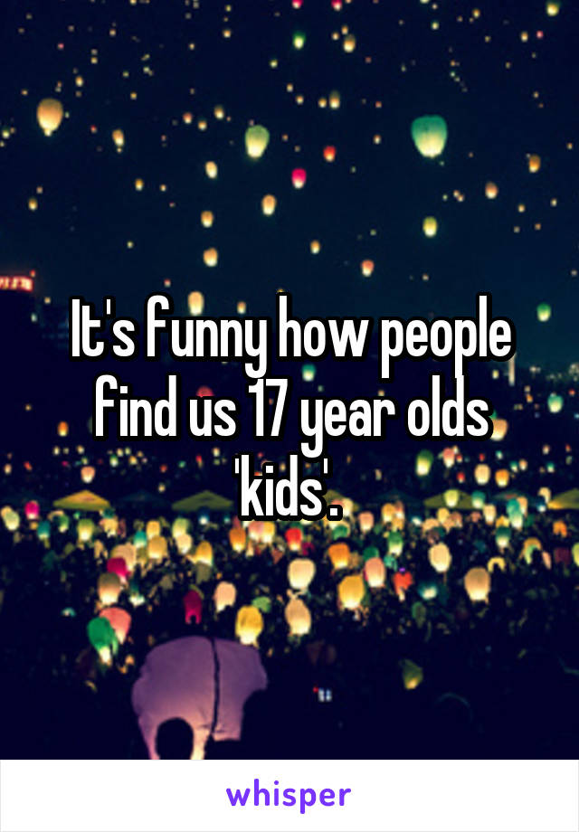 It's funny how people find us 17 year olds 'kids'.