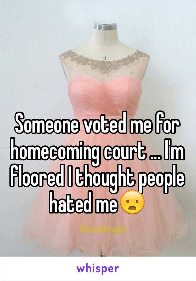 Someone voted me for homecoming court ... I'm floored I thought people hated me😦