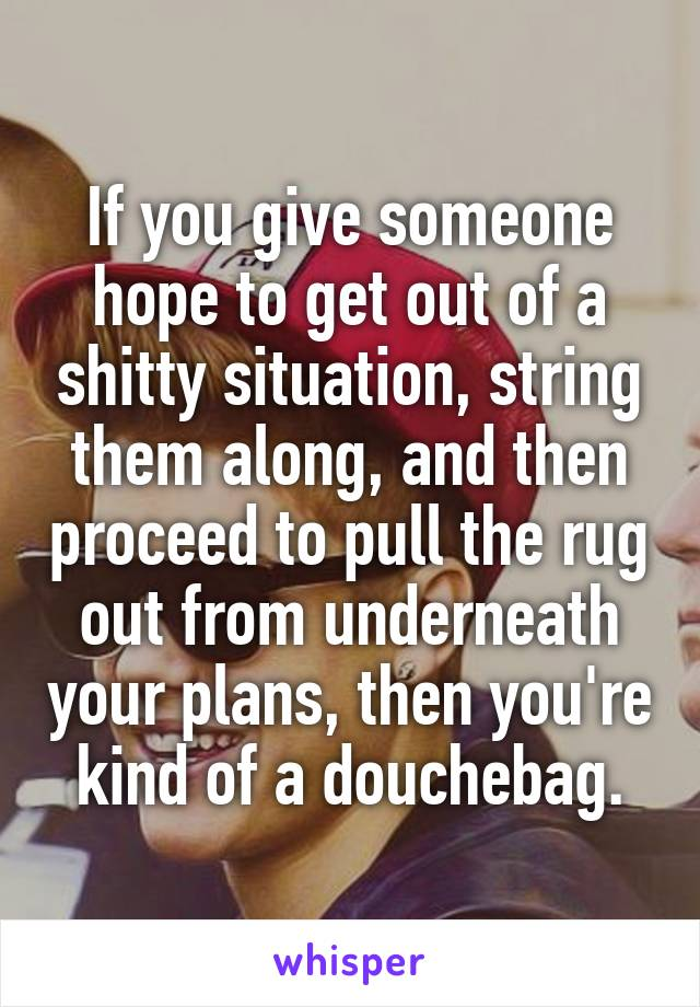 If you give someone hope to get out of a shitty situation, string them along, and then proceed to pull the rug out from underneath your plans, then you're kind of a douchebag.