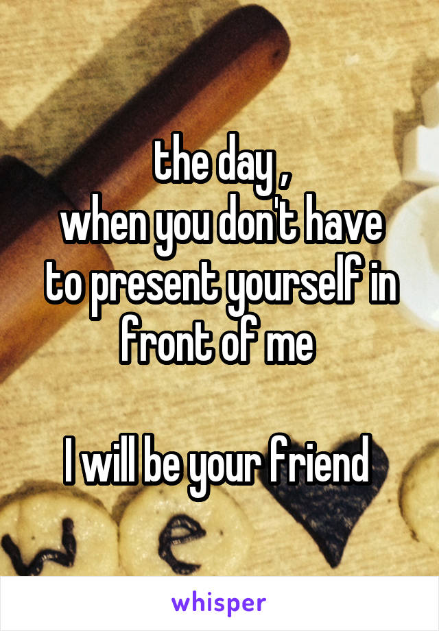 the day , when you don't have to present yourself in front of me   I will be your friend