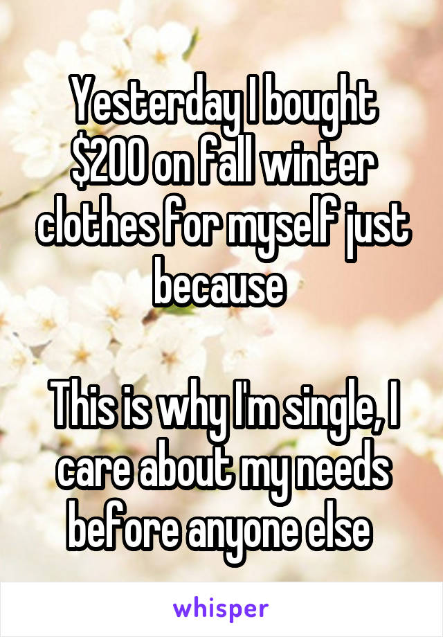 Yesterday I bought $200 on fall winter clothes for myself just because   This is why I'm single, I care about my needs before anyone else