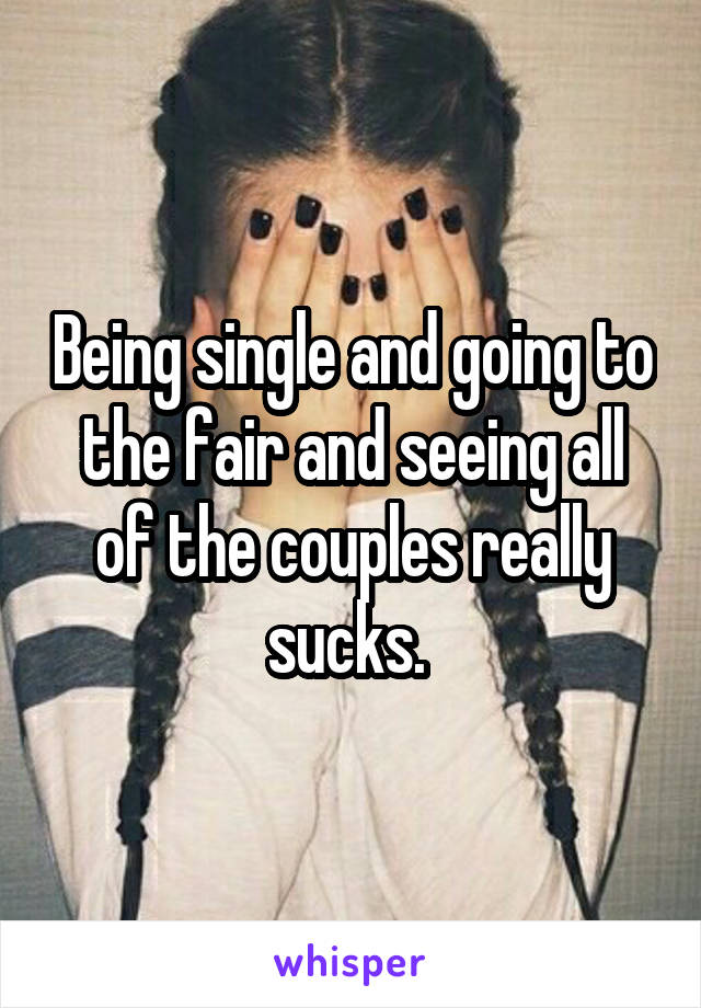 Being single and going to the fair and seeing all of the couples really sucks.