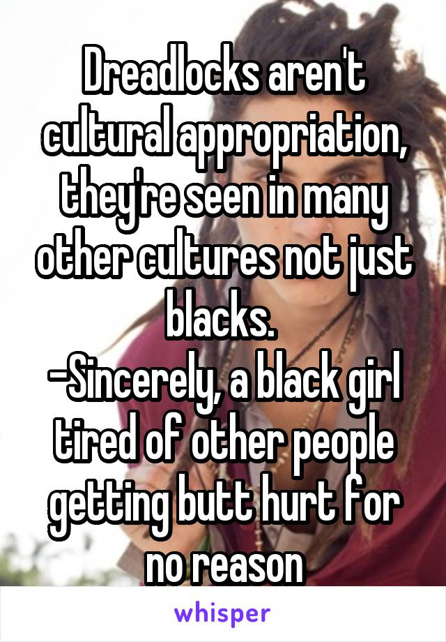Dreadlocks aren't cultural appropriation, they're seen in many other cultures not just blacks.  -Sincerely, a black girl tired of other people getting butt hurt for no reason