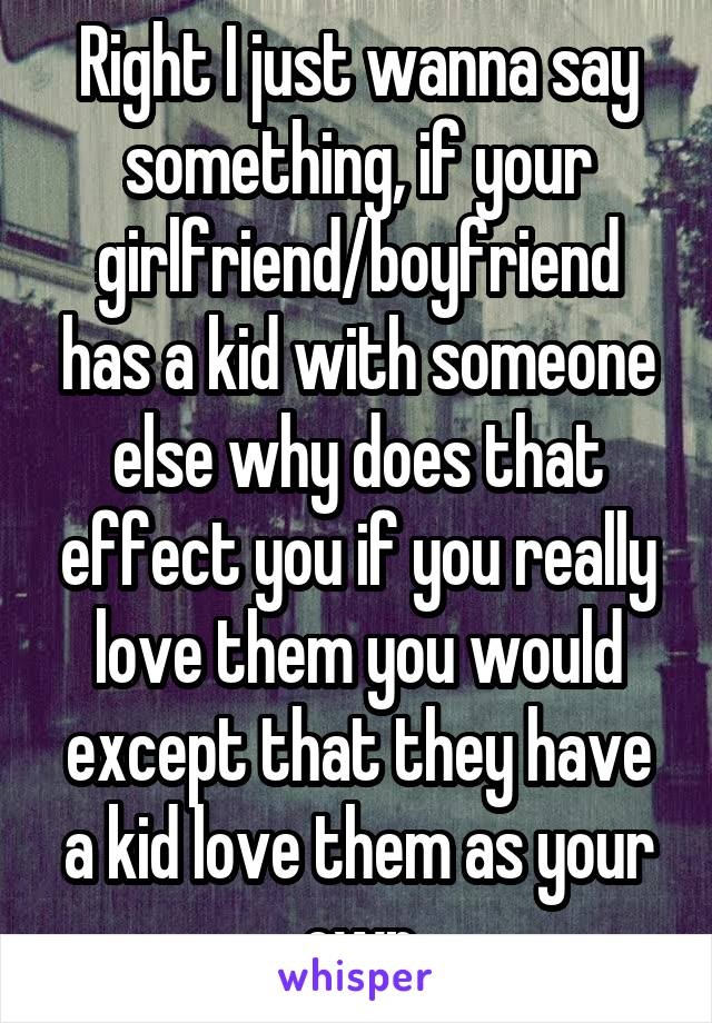 Right I just wanna say something, if your girlfriend/boyfriend has a kid with someone else why does that effect you if you really love them you would except that they have a kid love them as your own
