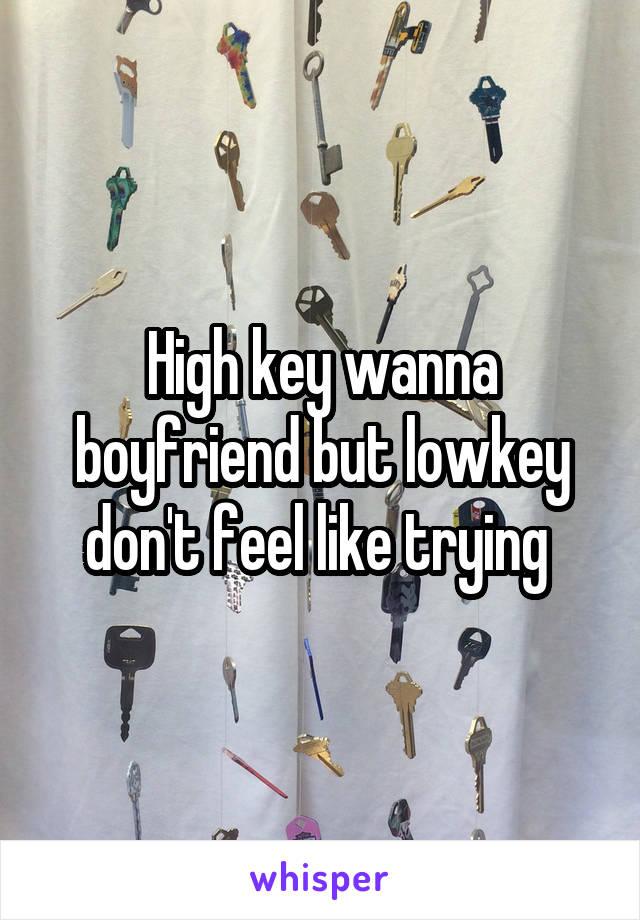 High key wanna boyfriend but lowkey don't feel like trying
