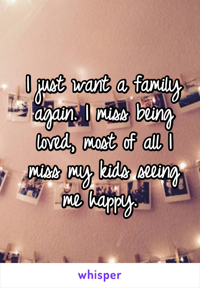 I just want a family again. I miss being loved, most of all I miss my kids seeing me happy.