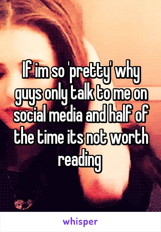 If im so 'pretty' why guys only talk to me on social media and half of the time its not worth reading