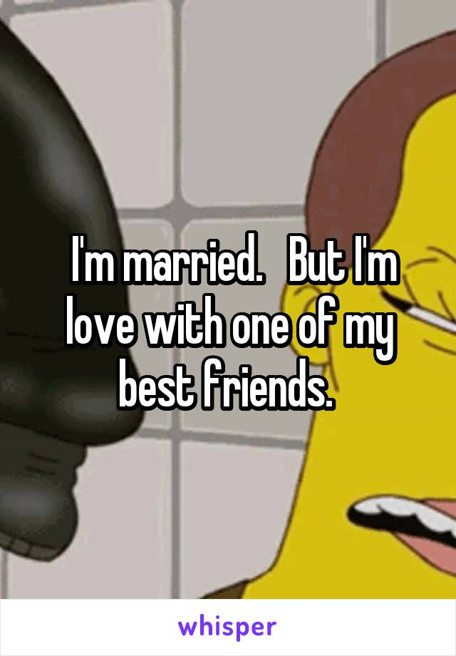 I'm married.   But I'm love with one of my best friends.