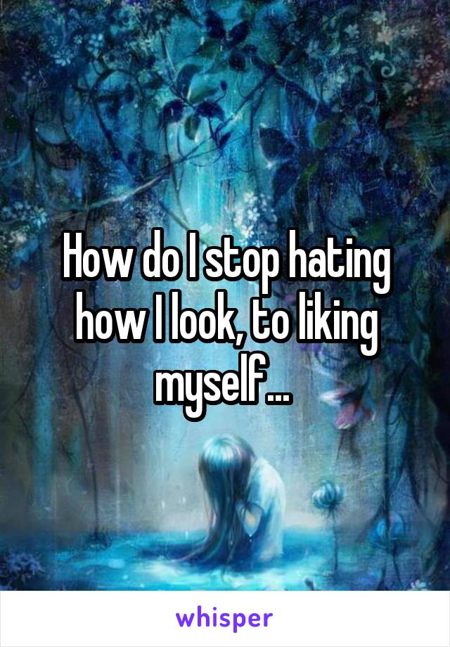 How do I stop hating how I look, to liking myself...