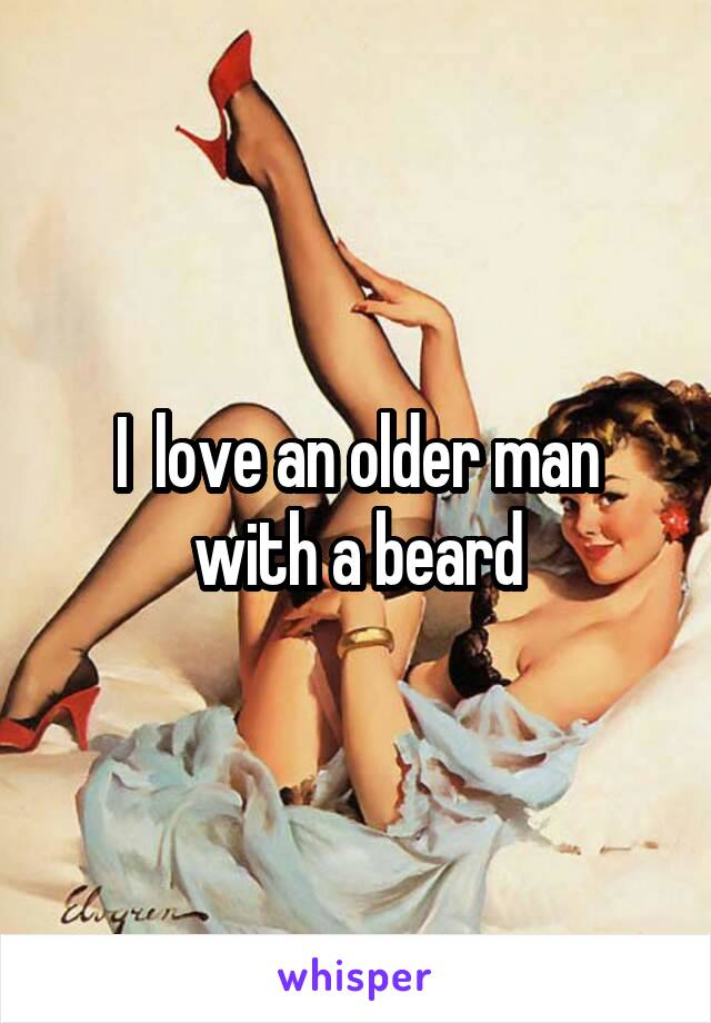 I  love an older man with a beard