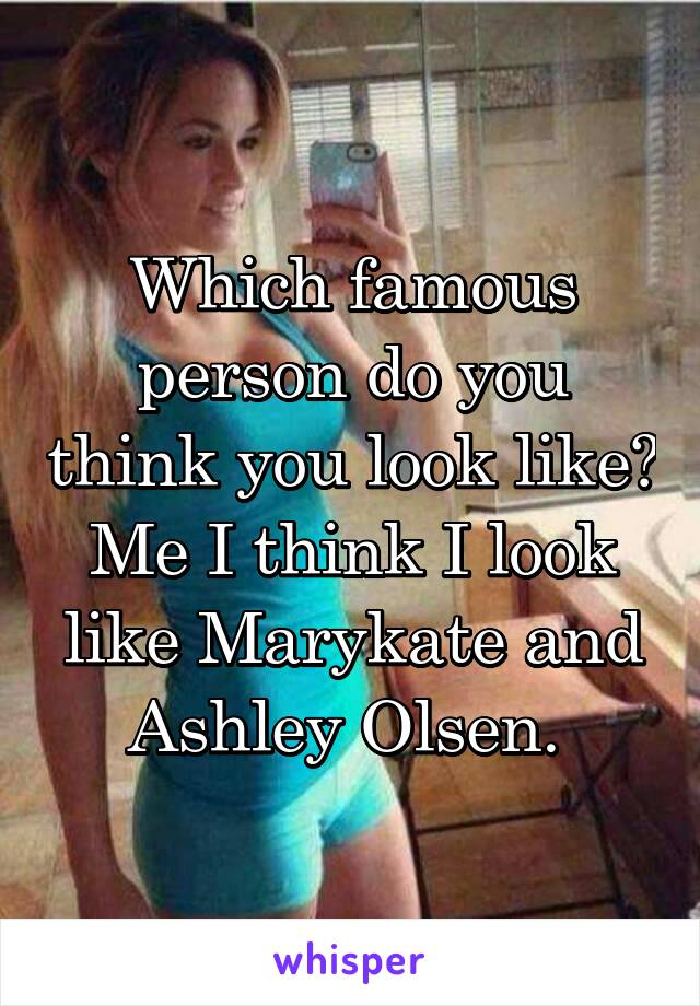 Which famous person do you think you look like? Me I think I look like Marykate and Ashley Olsen.