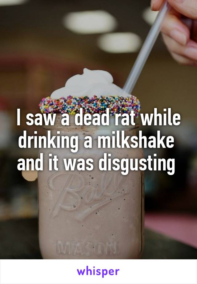 I saw a dead rat while drinking a milkshake  and it was disgusting