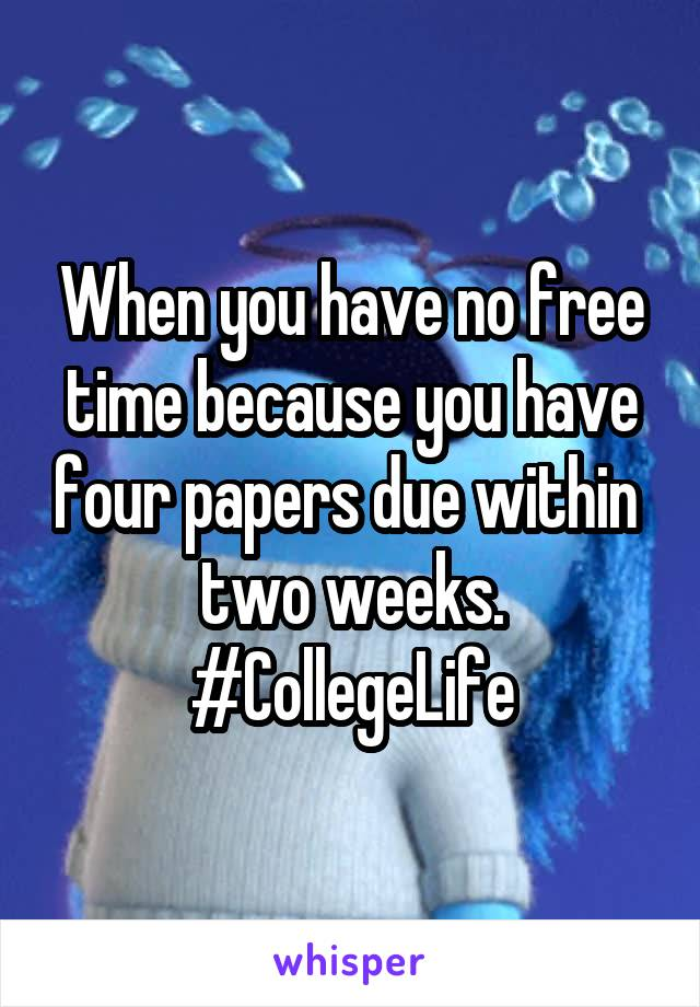 When you have no free time because you have four papers due within  two weeks. #CollegeLife