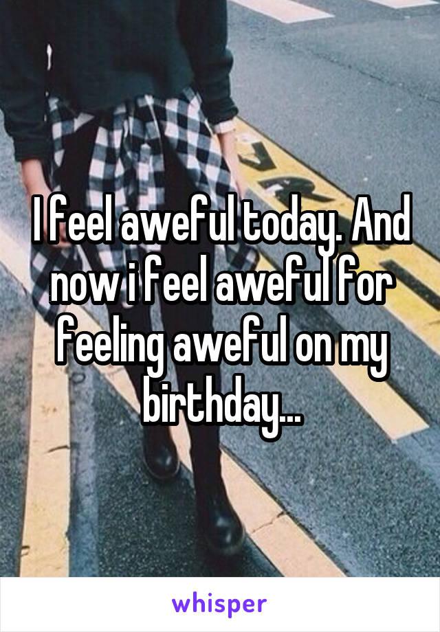 I feel aweful today. And now i feel aweful for feeling aweful on my birthday...