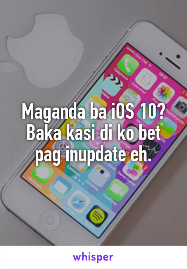 Maganda ba iOS 10? Baka kasi di ko bet pag inupdate eh.