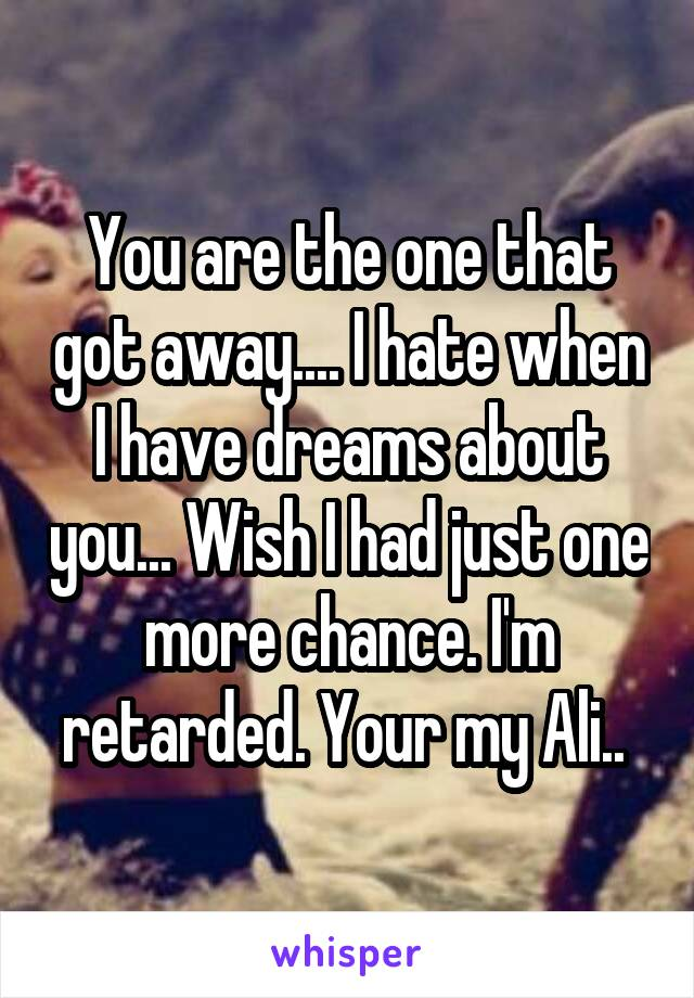 You are the one that got away.... I hate when I have dreams about you... Wish I had just one more chance. I'm retarded. Your my Ali..