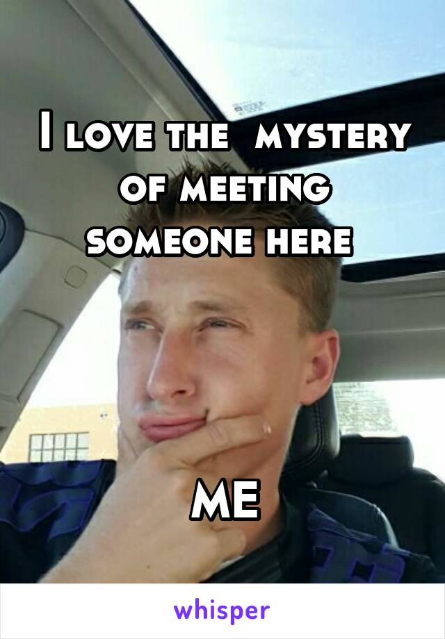 I love the  mystery of meeting someone here      ME