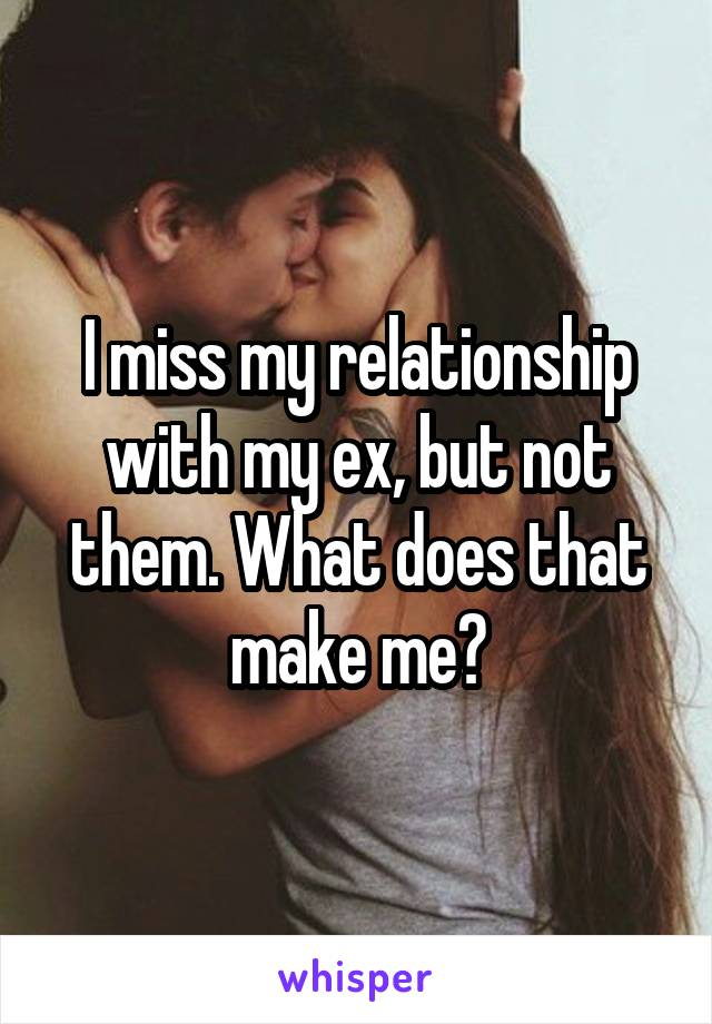 I miss my relationship with my ex, but not them. What does that make me?