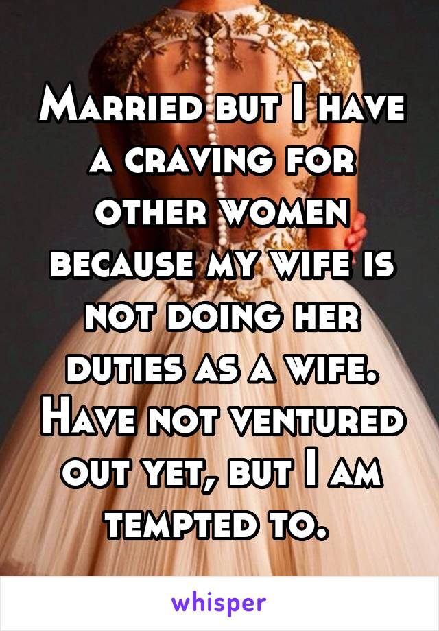 Married but I have a craving for other women because my wife is not doing her duties as a wife. Have not ventured out yet, but I am tempted to.