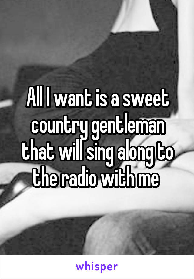 All I want is a sweet country gentleman that will sing along to the radio with me