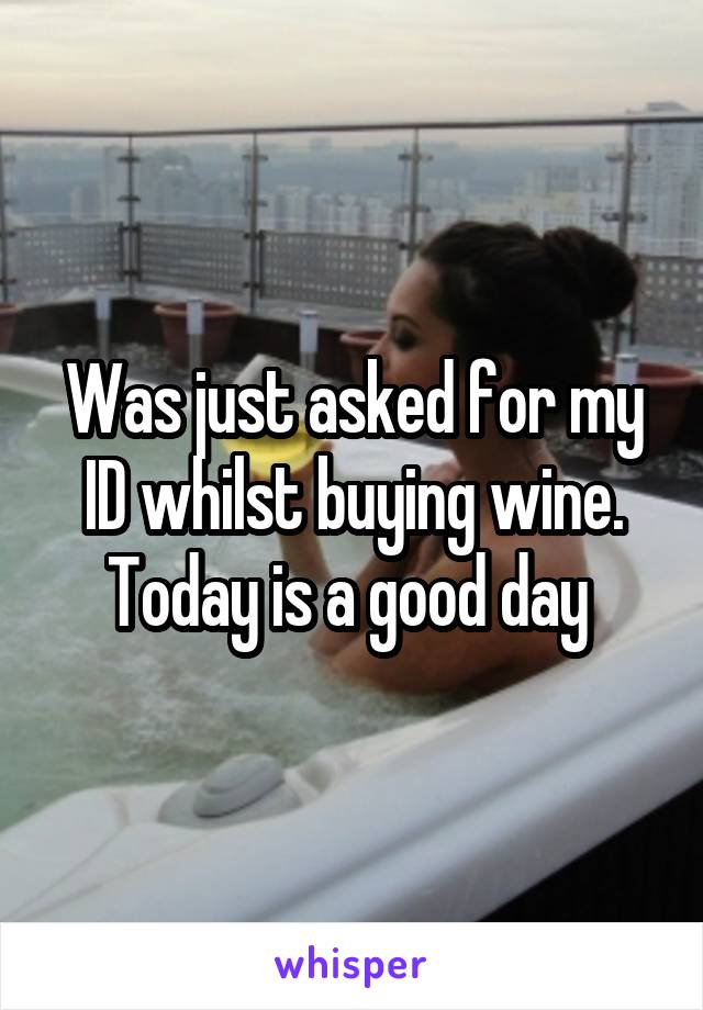 Was just asked for my ID whilst buying wine. Today is a good day