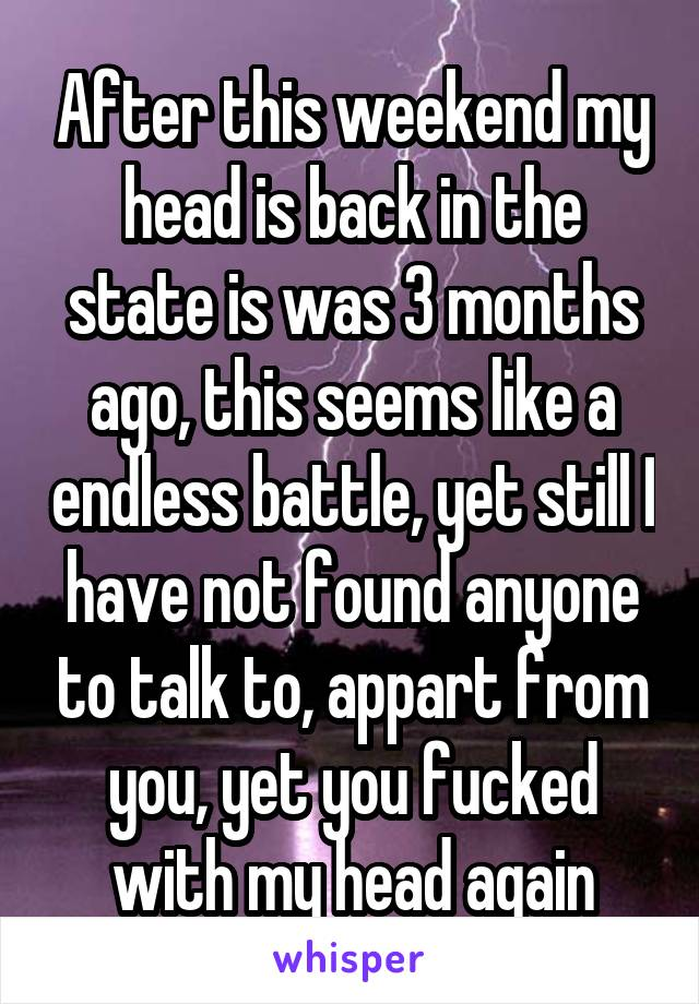 After this weekend my head is back in the state is was 3 months ago, this seems like a endless battle, yet still I have not found anyone to talk to, appart from you, yet you fucked with my head again