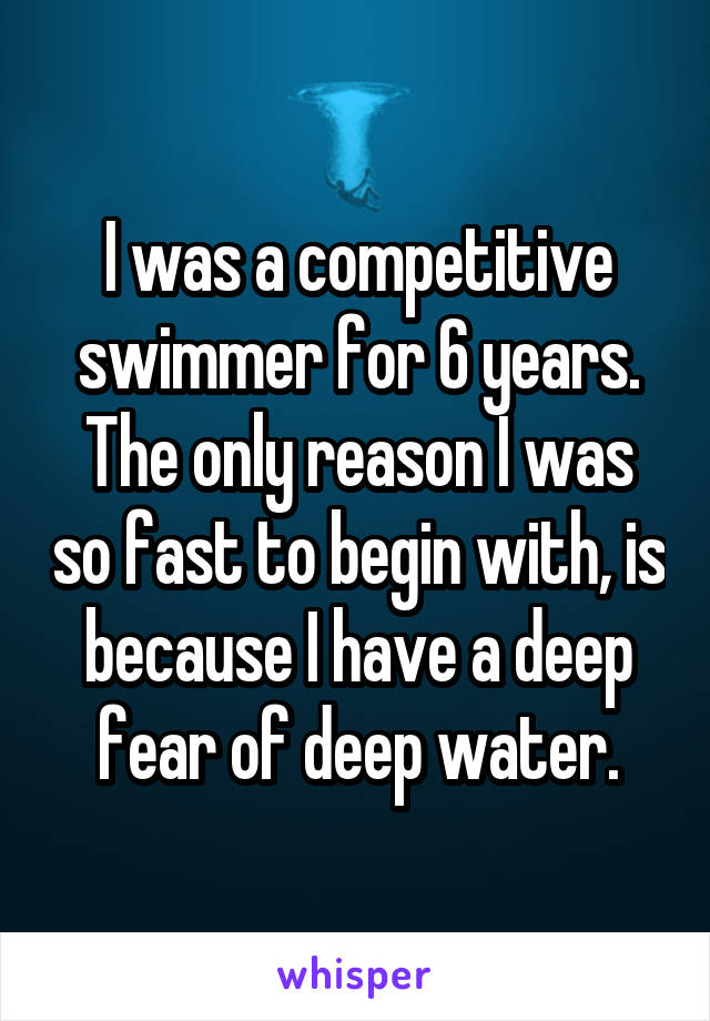I was a competitive swimmer for 6 years. The only reason I was so fast to begin with, is because I have a deep fear of deep water.