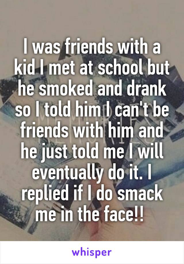 I was friends with a kid I met at school but he smoked and drank so I told him I can't be friends with him and he just told me I will eventually do it. I replied if I do smack me in the face!!