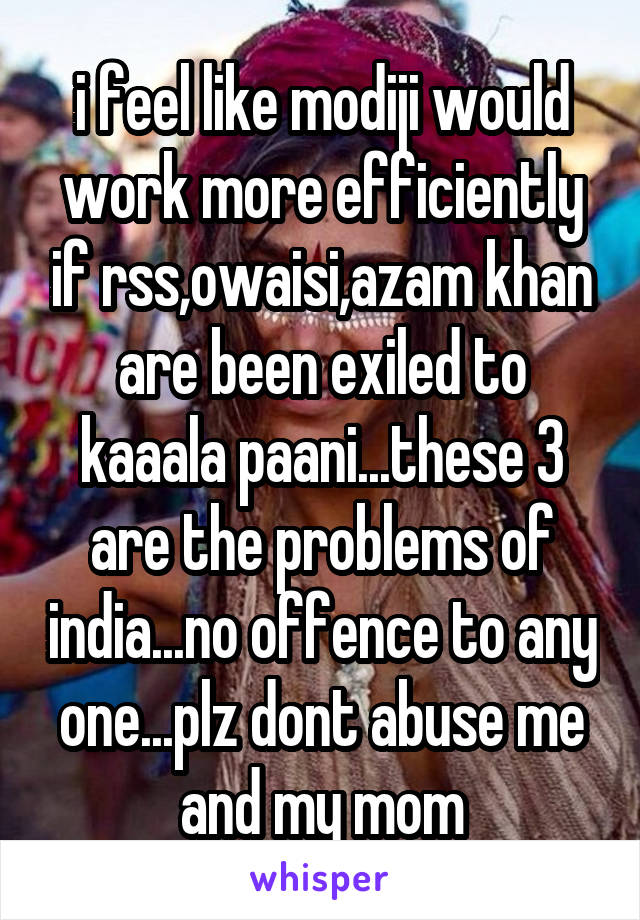 i feel like modiji would work more efficiently if rss,owaisi,azam khan are been exiled to kaaala paani...these 3 are the problems of india...no offence to any one...plz dont abuse me and my mom