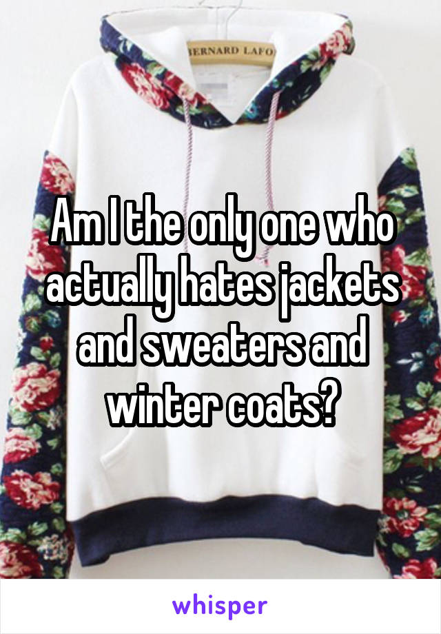 Am I the only one who actually hates jackets and sweaters and winter coats?