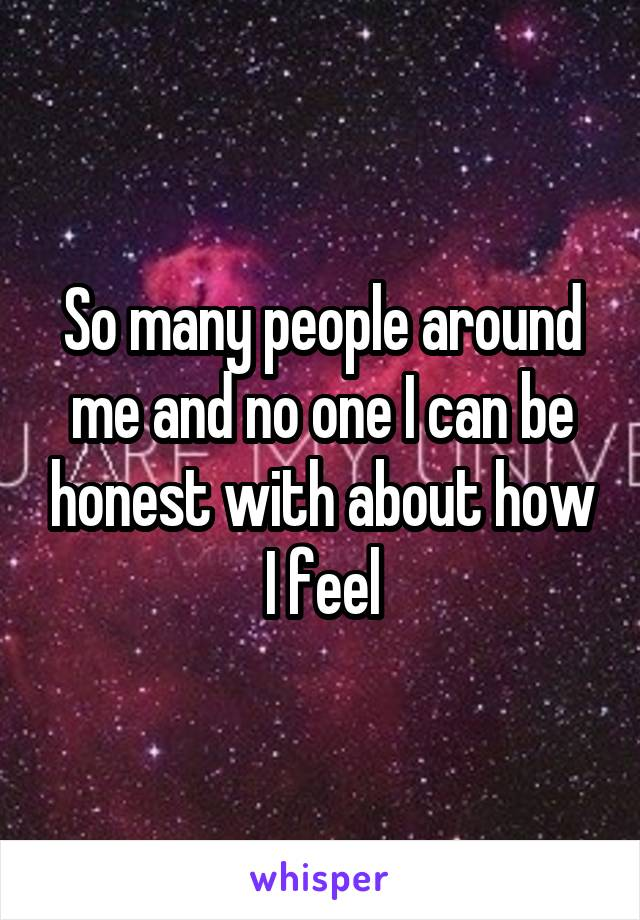 So many people around me and no one I can be honest with about how I feel