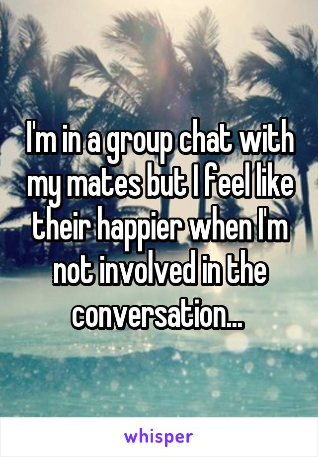 I'm in a group chat with my mates but I feel like their happier when I'm not involved in the conversation...