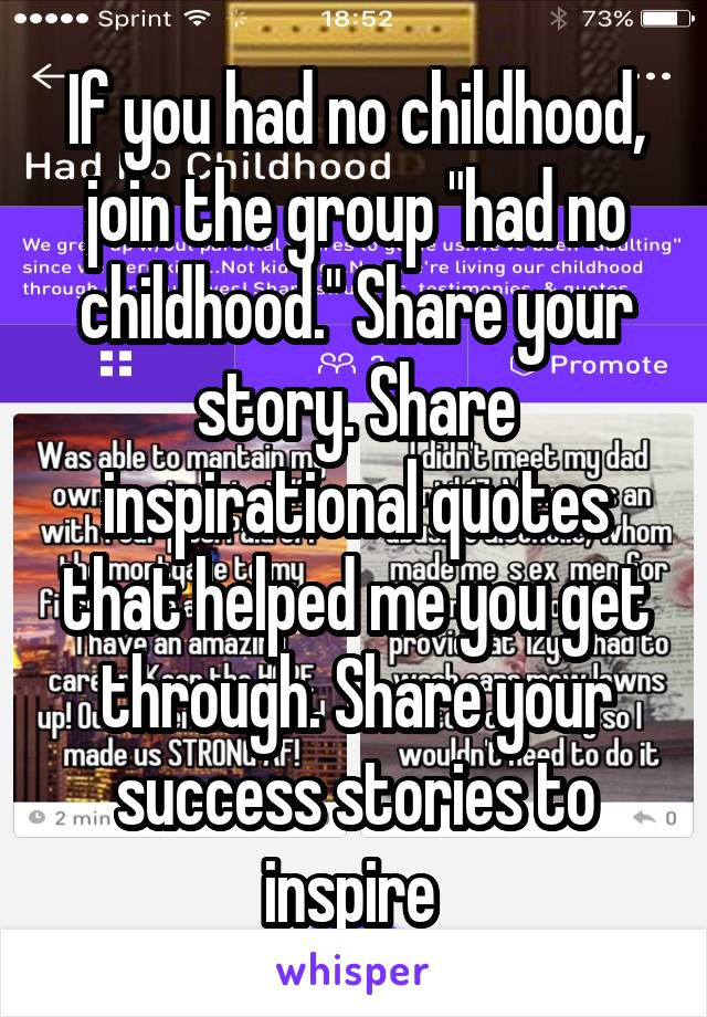 """If you had no childhood, join the group """"had no childhood."""" Share your story. Share inspirational quotes that helped me you get through. Share your success stories to inspire"""