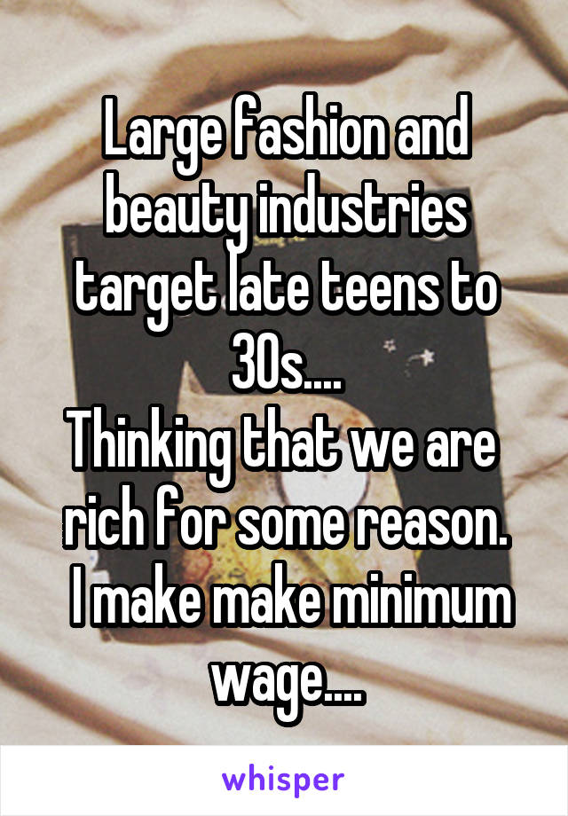 Large fashion and beauty industries target late teens to 30s.... Thinking that we are  rich for some reason.  I make make minimum wage....